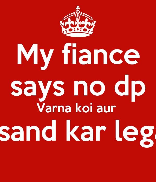 My fiance says no dp Varna koi aur  pasand kar lega!!!