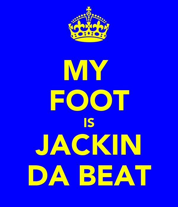 MY  FOOT IS JACKIN DA BEAT
