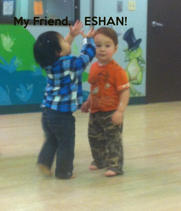 My Friend,    ESHAN!