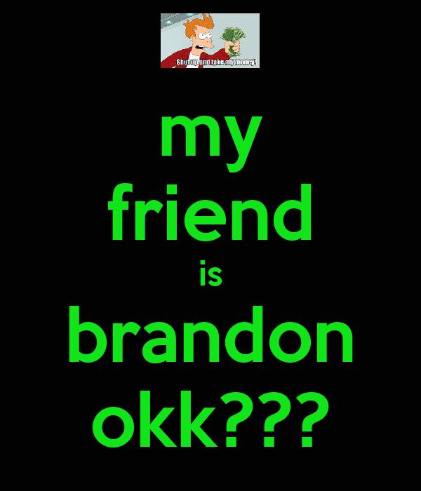 my friend is brandon okk???