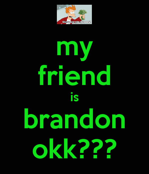 my friend is brandon okk???