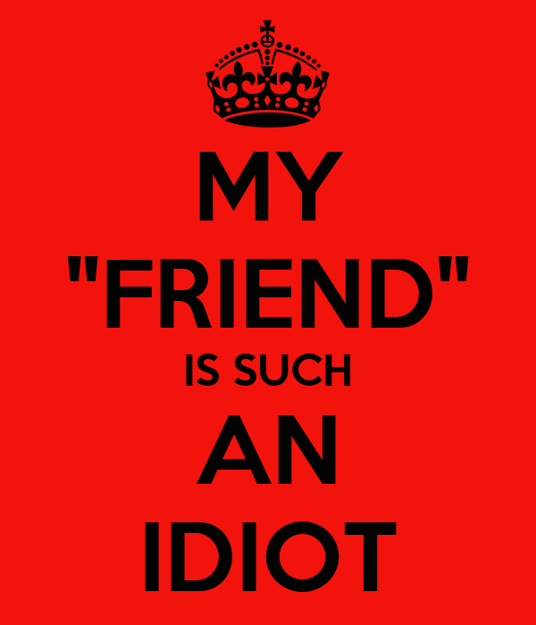 """MY """"FRIEND"""" IS SUCH AN IDIOT"""