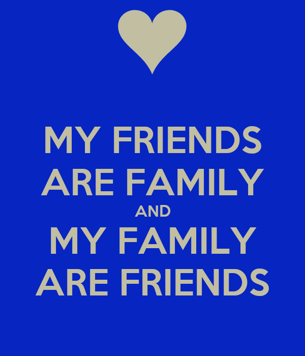MY FRIENDS ARE FAMILY AND MY FAMILY ARE FRIENDS