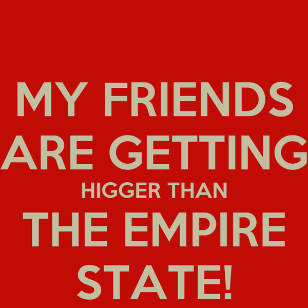 MY FRIENDS ARE GETTING HIGGER THAN THE EMPIRE STATE!