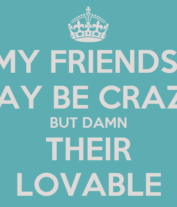 MY FRIENDS  MAY BE CRAZY BUT DAMN THEIR LOVABLE