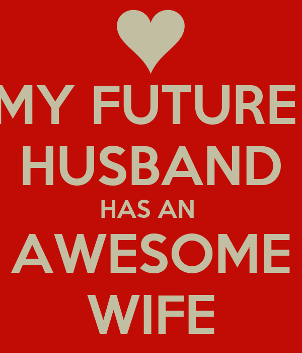 MY FUTURE  HUSBAND HAS AN  AWESOME WIFE