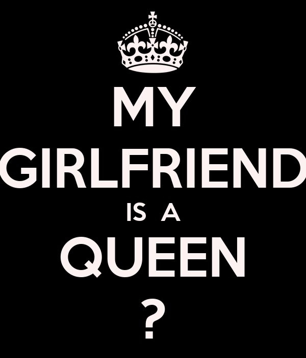 MY GIRLFRIEND IS  A QUEEN ?