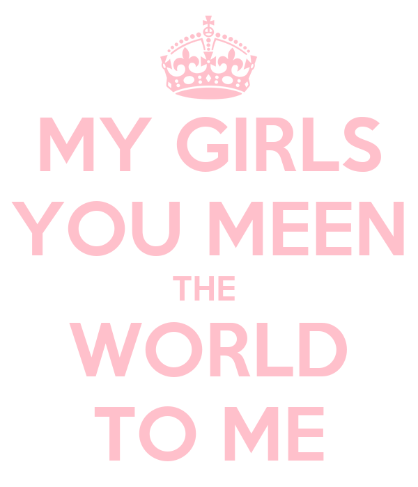 MY GIRLS YOU MEEN THE  WORLD TO ME