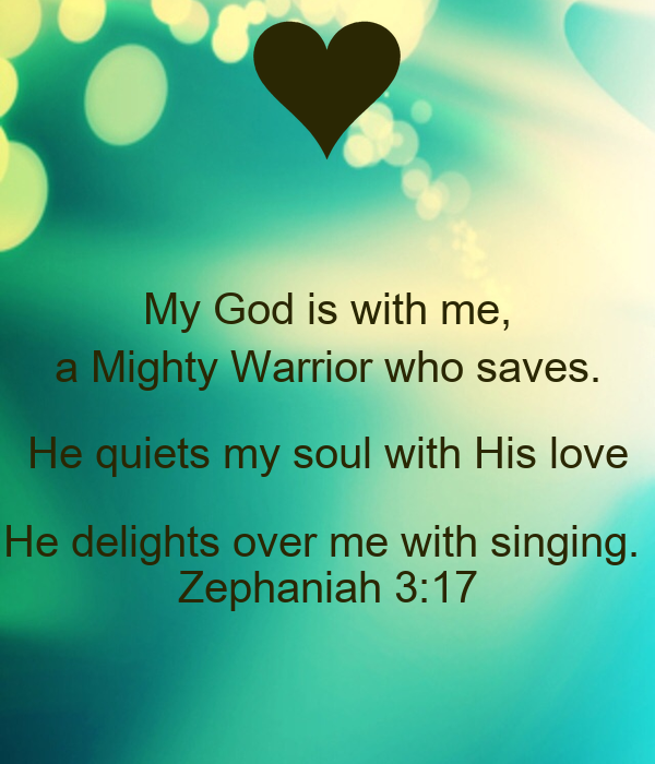 My God is with me, a Mighty Warrior who saves. He quiets my soul ...
