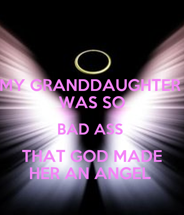 MY GRANDDAUGHTER  WAS SO BAD ASS  THAT GOD MADE HER AN ANGEL