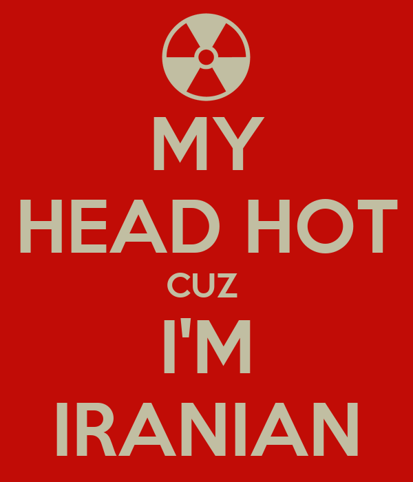 MY HEAD HOT CUZ  I'M IRANIAN