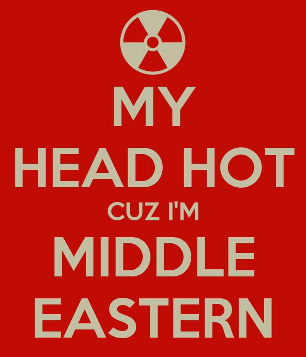 MY HEAD HOT CUZ I'M MIDDLE EASTERN