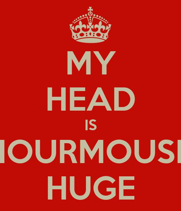 MY HEAD IS ENOURMOUSLY HUGE
