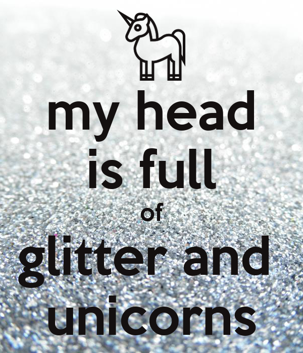 my head is full of glitter and  unicorns