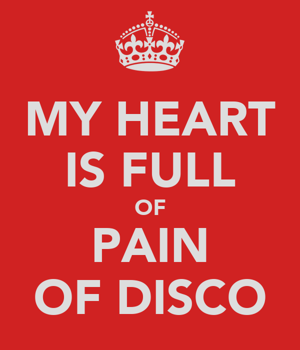 MY HEART IS FULL OF PAIN OF DISCO