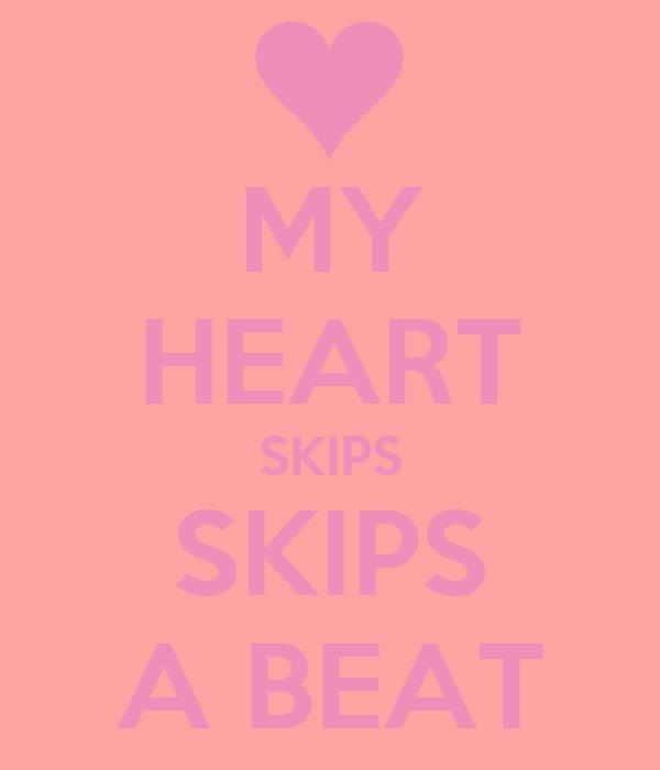MY HEART SKIPS SKIPS A BEAT