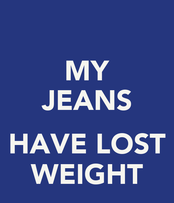 MY JEANS  HAVE LOST WEIGHT