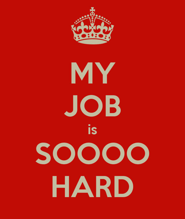 MY JOB is SOOOO HARD