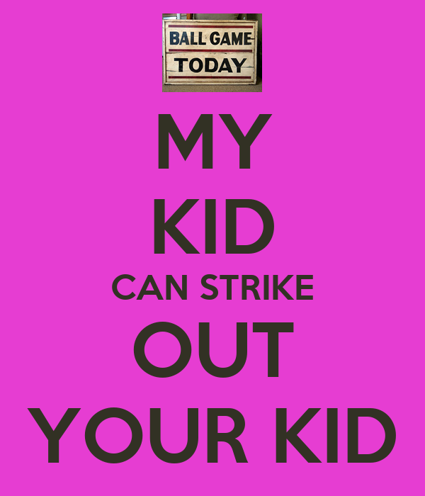 MY KID CAN STRIKE OUT YOUR KID