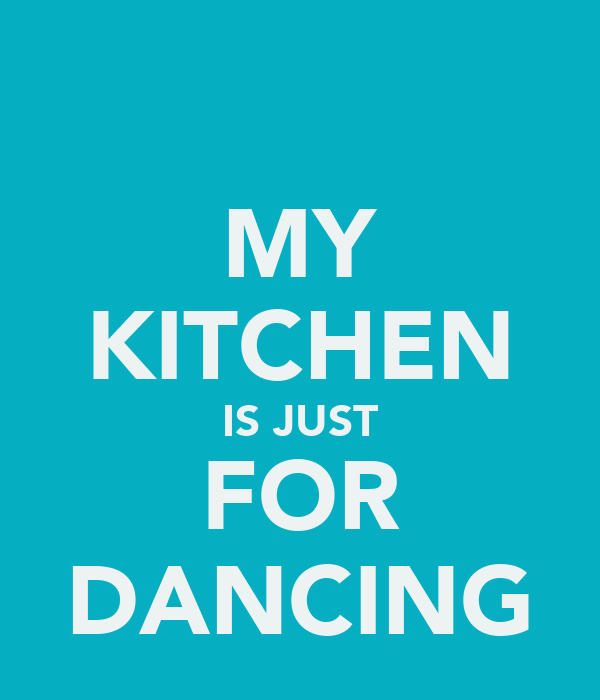 MY KITCHEN IS JUST FOR DANCING