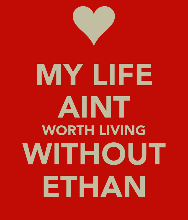 MY LIFE AINT WORTH LIVING WITHOUT ETHAN