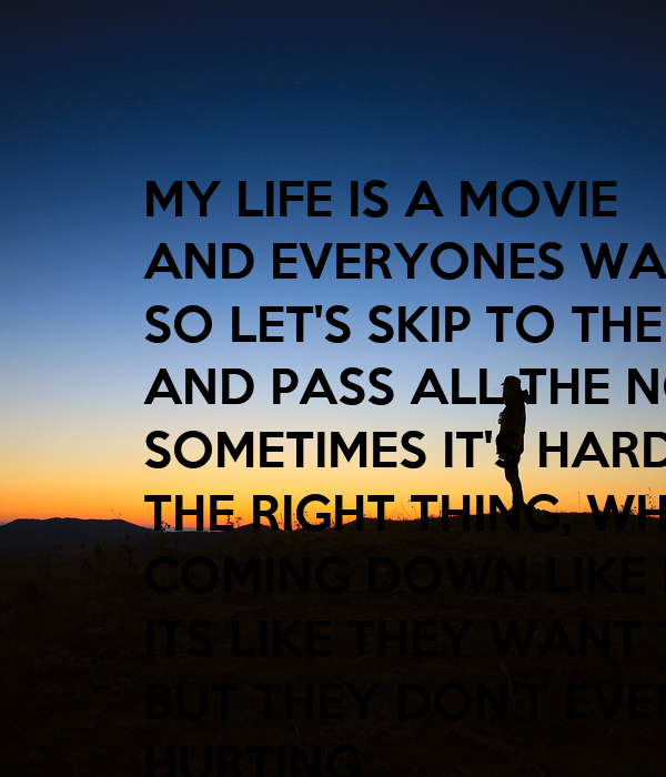 MY LIFE IS A MOVIE  AND EVERYONES WATCHING SO LET'S SKIP TO THE GOOD PART AND PASS ALL THE NONSENCE  SOMETIMES IT'S HARD TO DO THE RIGHT THING, WHEN PRESURE COMING DOWN LIKE LIGHTENING ITS