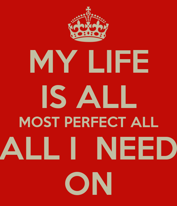 MY LIFE IS ALL MOST PERFECT ALL ALL I  NEED ON