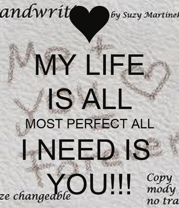 MY LIFE IS ALL MOST PERFECT ALL I NEED IS  YOU!!!