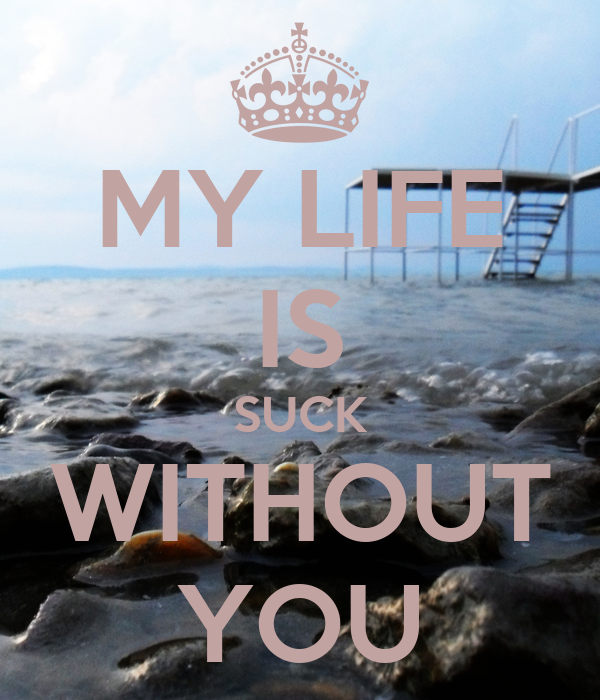 MY LIFE IS SUCK WITHOUT YOU