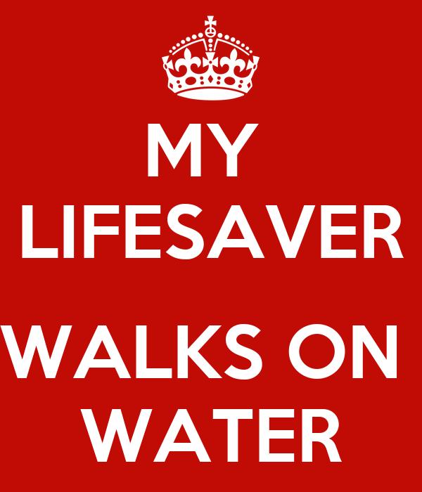 MY  LIFESAVER  WALKS ON  WATER