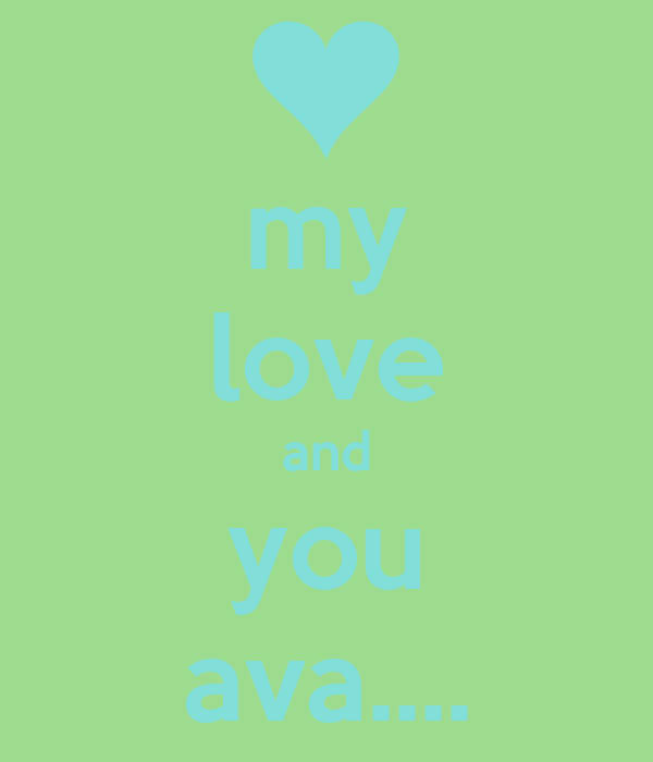 my love and you ava....