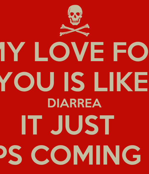 MY LOVE FOR YOU IS LIKE  DIARREA IT JUST   KEEPS COMING OUT