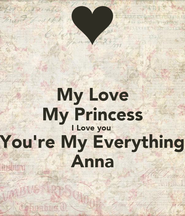 My Love My Princess I Love you  You're My Everything Anna