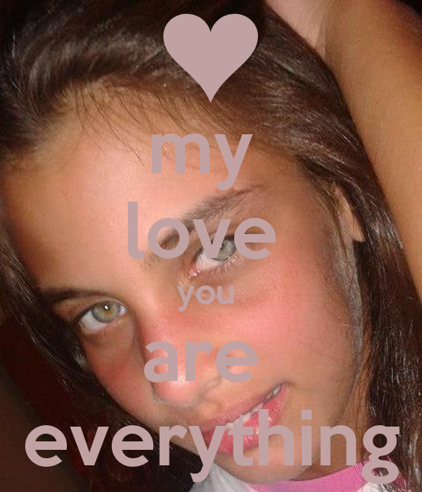 my  love  you  are  everything