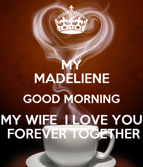 Good Afternoon Quotes For Wife: MY MADELIENE GOOD MORNING MY WIFE I LOVE YOU FOREVER