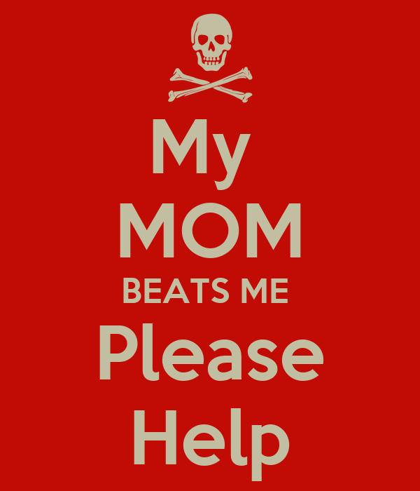 My  MOM BEATS ME  Please Help