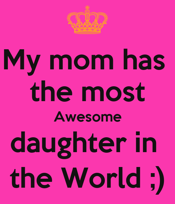 My mom has  the most Awesome daughter in  the World ;)
