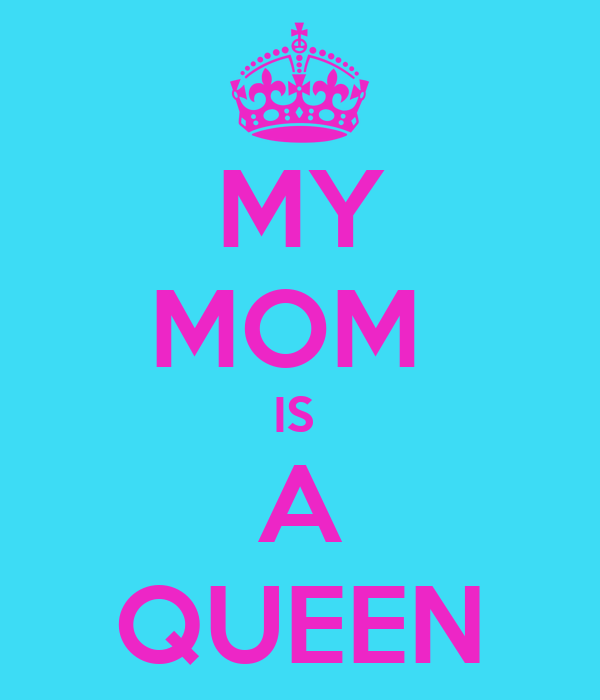 MY MOM  IS  A QUEEN