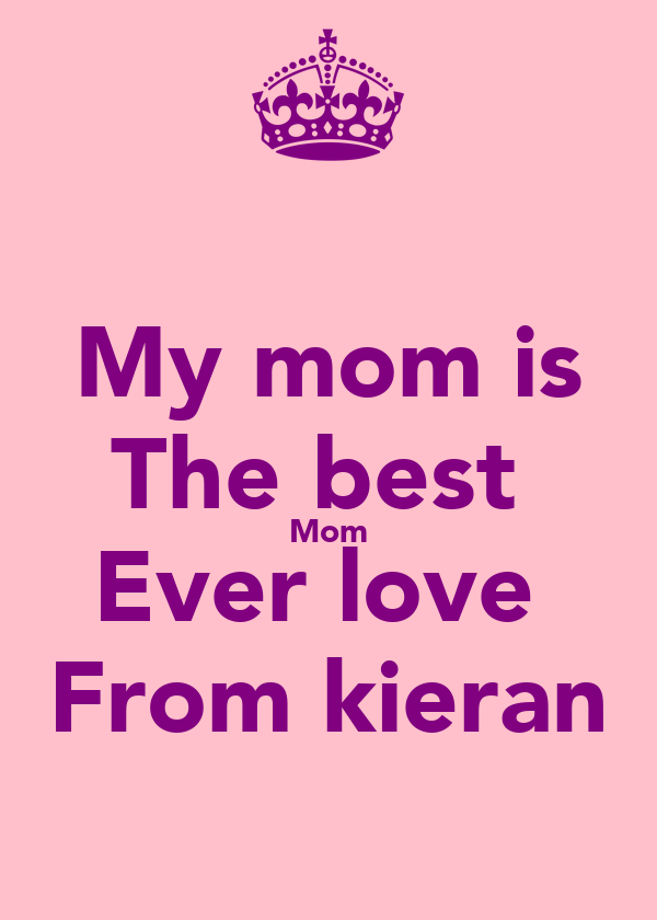 My mom is The best  Mom Ever love  From kieran