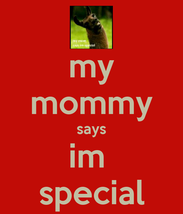 my mommy says im  special