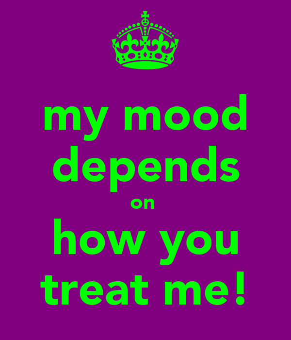 my mood depends on  how you treat me!