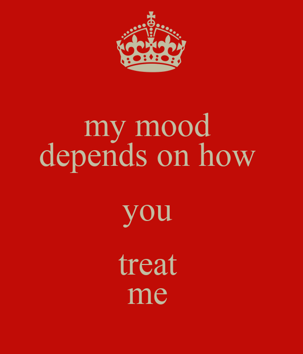 my mood  depends on how  you  treat  me