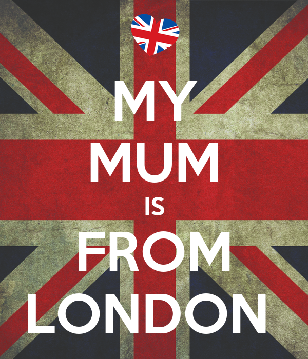 MY MUM IS FROM LONDON