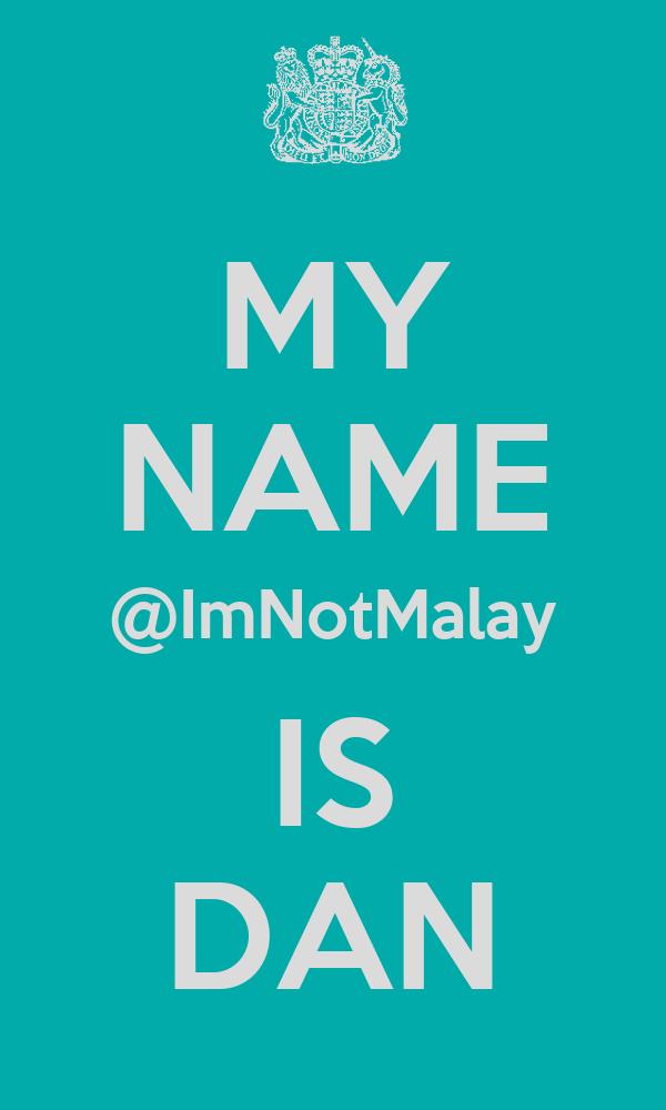MY NAME @ImNotMalay IS DAN