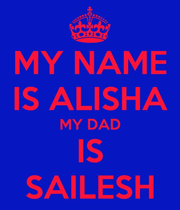 MY NAME IS ALISHA MY DAD IS SAILESH