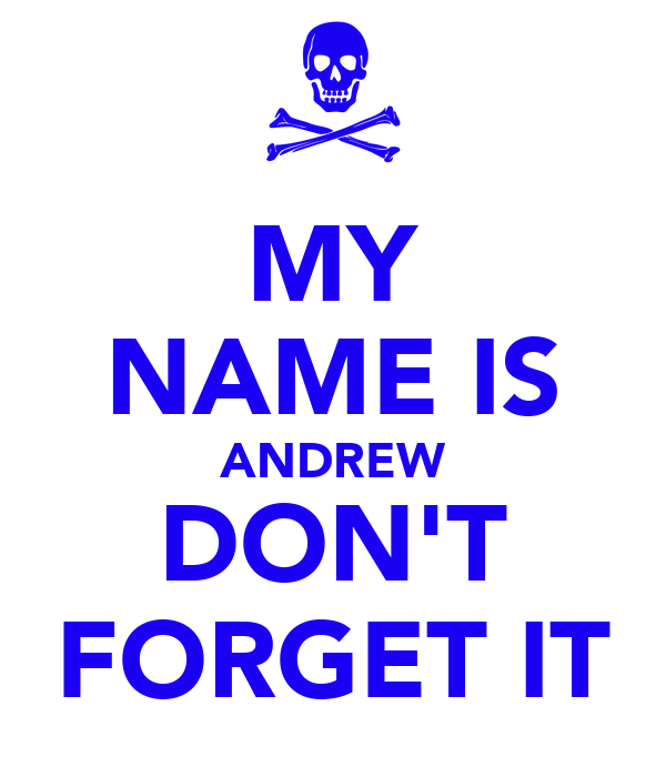 MY NAME IS ANDREW DON'T FORGET IT