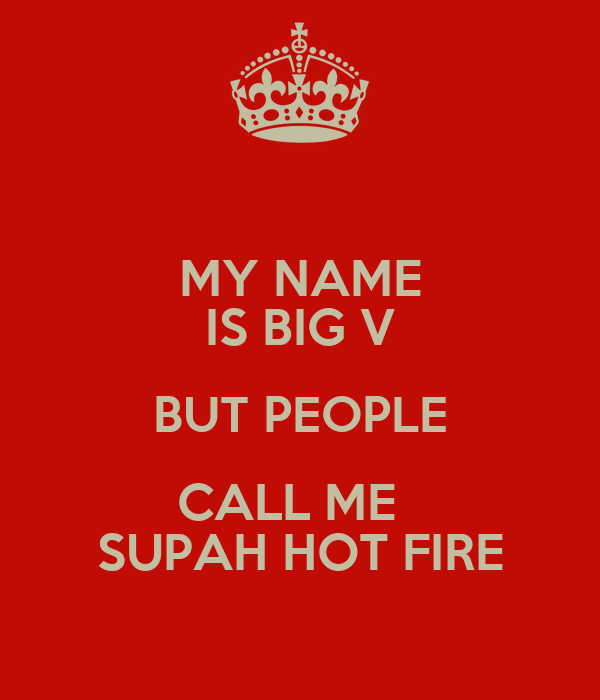 MY NAME IS BIG V BUT PEOPLE CALL ME   SUPAH HOT FIRE