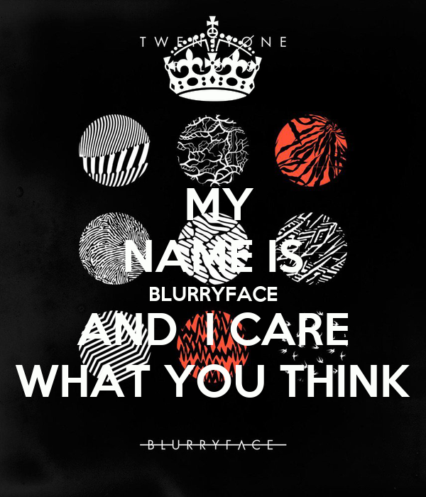 MY NAME IS BLURRYFACE AND  I CARE WHAT YOU THINK