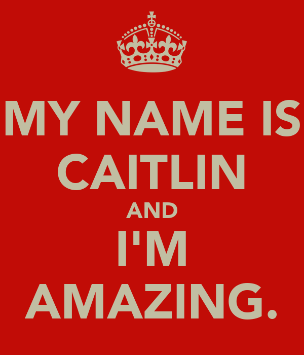 MY NAME IS CAITLIN AND I'M AMAZING.