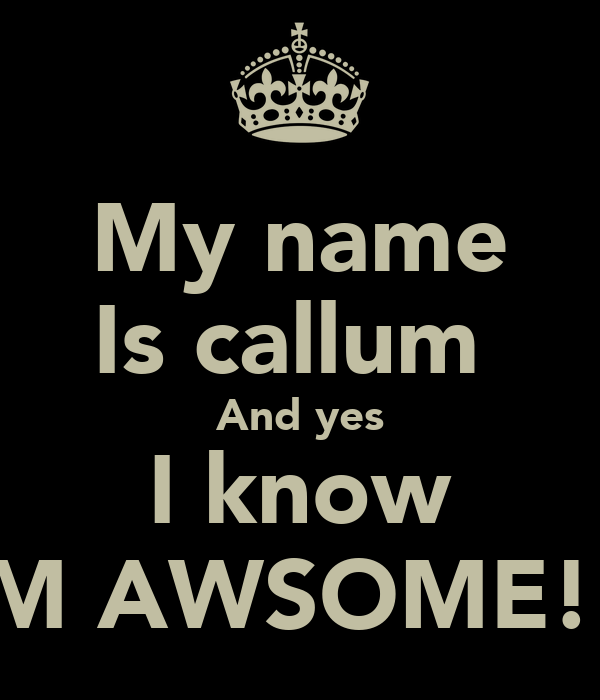 My name Is callum  And yes I know I'M AWSOME!!!